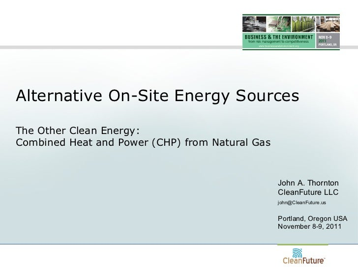 Alternative On-Site Energy Sources The Other Clean Energy:  Combined Heat and Power (CHP) from Natural Gas John A. Thornto...