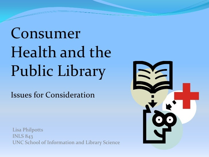 Consumer Health and the Public Library Issues for Consideration    Lisa Philpotts INLS 843 UNC School of Information and L...