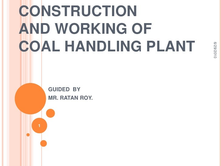 CONSTRUCTION AND WORKING OF COAL HANDLING PLANT<br />GUIDED  BY<br />MR. RATAN ROY.<br />6/15/2010<br />1<br />