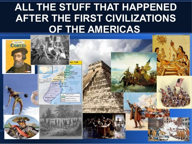 ALL THE STUFF THAT HAPPENED AFTER THE FIRST CIVILIZATIONS OF THE AMERICAS