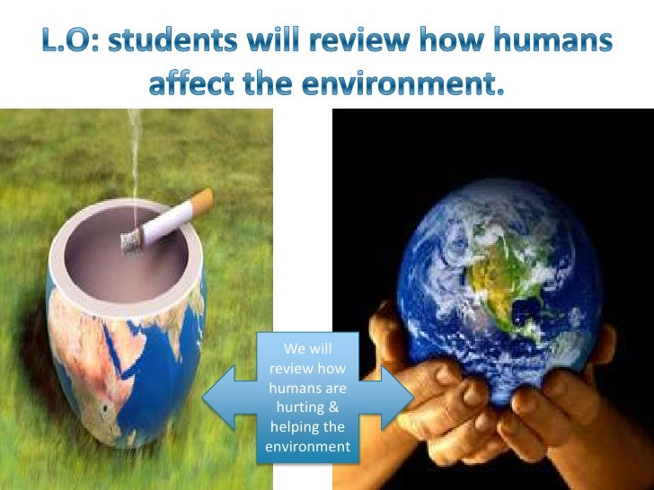 We will review howhumans are  hurting & helping theenvironment