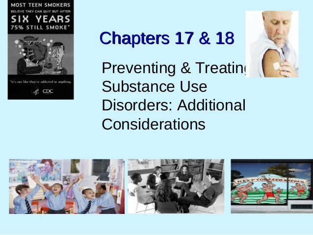 Chapters 17 & 18Chapters 17 & 18 Preventing & Treating Substance Use Disorders: Additional Considerations