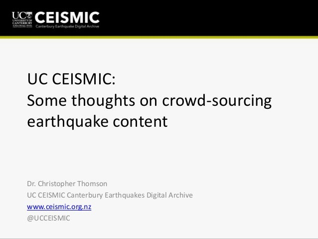 UC CEISMIC:Some thoughts on crowd-sourcingearthquake contentDr. Christopher ThomsonUC CEISMIC Canterbury Earthquakes Digit...