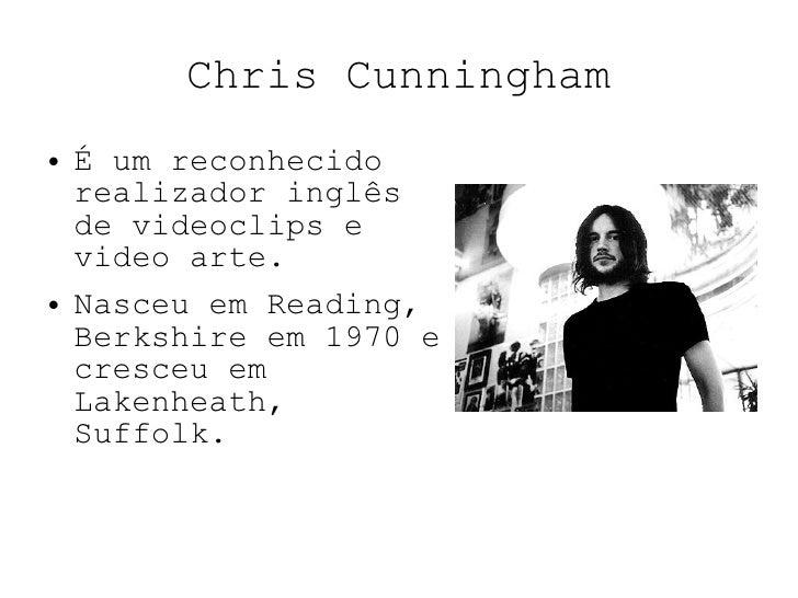 Chris Cunningham <ul><li>É um reconhecido realizador inglês de videoclips e video arte. </li></ul><ul><li>Nasceu em Readin...