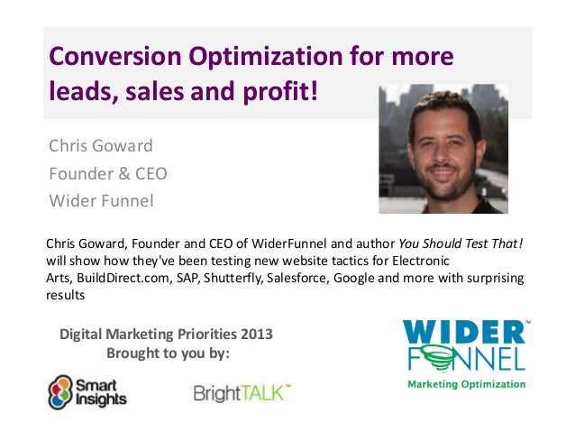 Digital Marketing Priorities 2013 Brought to you by: Conversion Optimization for more leads, sales and profit! Chris Gowar...