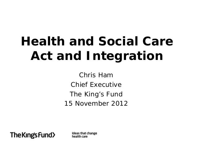 Health and Social Care Act and Integration          Chris Ham        Chief Executive       The King's Fund      15 Novembe...