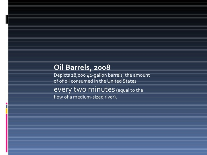 Oil Barrels, 2008 Depicts 28,000 42-gallon barrels, the amount of of oil consumed in the United States  every two minutes ...