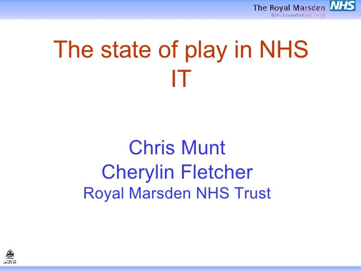 The state of play in NHS IT Chris Munt Cherylin Fletcher Royal Marsden NHS Trust