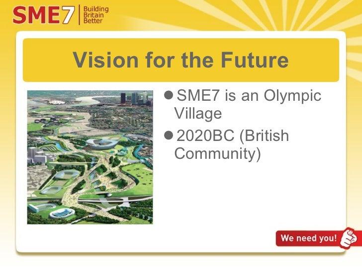 Vision for the Future <ul><li>SME7 is an Olympic Village </li></ul><ul><li>2020BC (British Community) </li></ul>