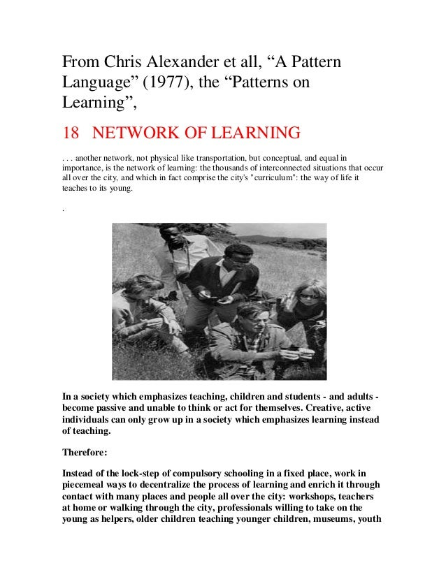 "From Chris Alexander et all, ""A Pattern Language"" (1977), the ""Patterns on Learning"", 18 NETWORK OF LEARNING . . . another..."