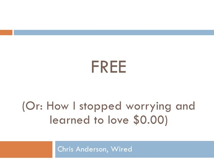 FREE (Or: How I stopped worrying and learned to love $0.00) Chris Anderson, Wired