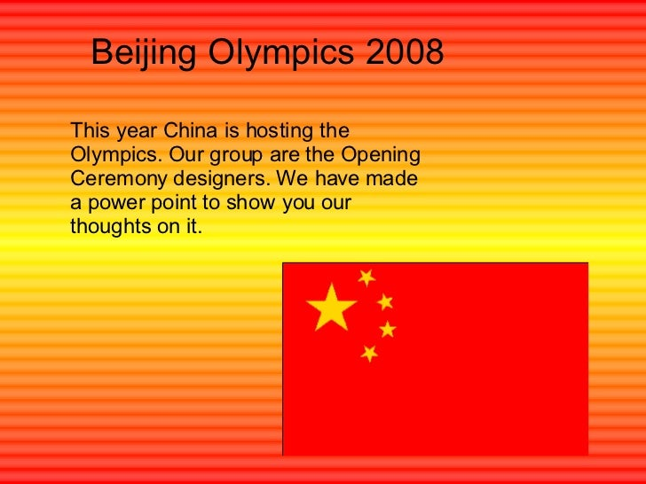 Beijing Olympics 2008 This year China is hosting the Olympics. Our group are the Opening Ceremony designers. We have made ...