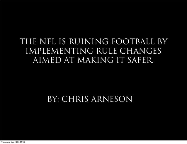 THE NFL IS RUINING FOOTBALL BYIMPLEMENTING RULE CHANGESAIMED AT MAKING IT SAFER.BY: CHRIS ARNESONTuesday, April 23, 2013