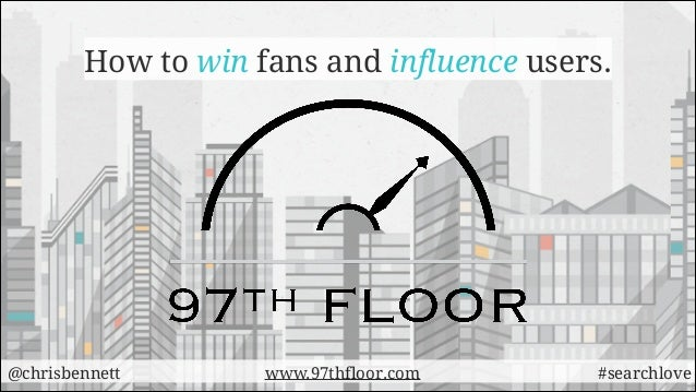 How to win fans and influence users.  @chrisbennett  www.97thfloor.com  #searchlove