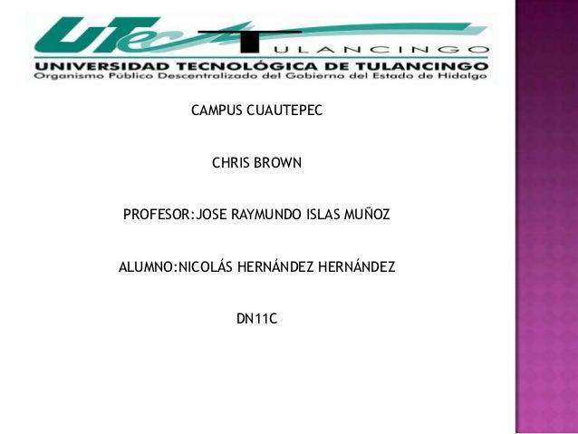 CAMPUS CUAUTEPEC           CHRIS BROWNPROFESOR:JOSE RAYMUNDO ISLAS MUÑOZALUMNO:NICOLÁS HERNÁNDEZ HERNÁNDEZ              DN...
