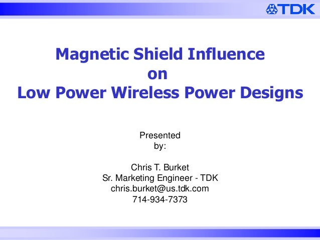 Magnetic Shield Influence on Low Power Wireless Power Designs Presented by:  Chris T. Burket Sr. Marketing Engineer - TDK ...