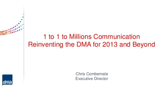 1 to 1 to Millions Communication Reinventing the DMA for 2013 and Beyond Chris Combemale Executive Director