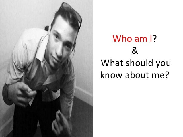 Who	  am	  I?	               &	  	  What	  should	  you	     know	  about	  me?