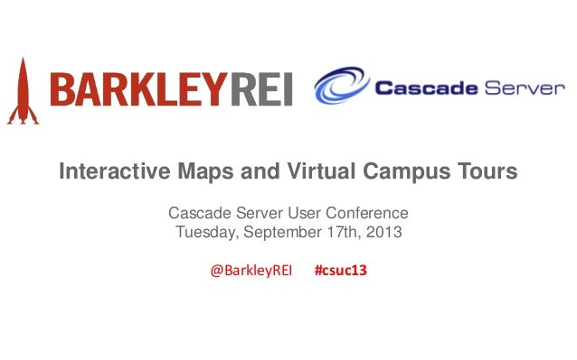 Interactive Maps and Virtual Campus Tours Cascade Server User Conference Tuesday, September 17th, 2013 @BarkleyREI #csuc13
