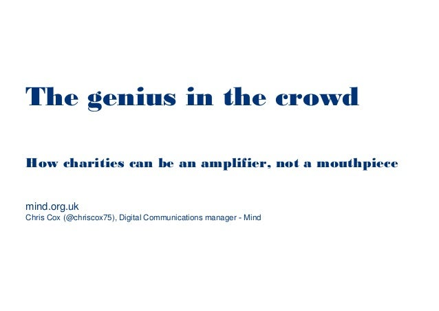 The genius in the crowd How charities can be an amplifier, not a mouthpiece Chris Cox (@chriscox75), Digital Communication...