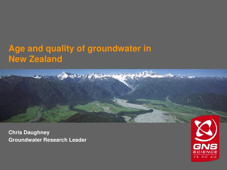 Age and quality of groundwater in New Zealand     Chris Daughney Groundwater Research Leader