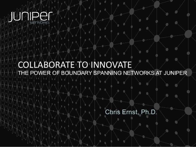 COLLABORATE TO INNOVATE  THE POWER OF BOUNDARY SPANNING NETWORKS AT JUNIPER  Chris Ernst, Ph.D.