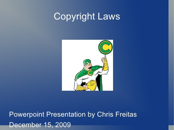 Copyright Laws <ul><li>Powerpoint Presentation by Chris Freitas </li></ul><ul><li>December 15, 2009 </li></ul>
