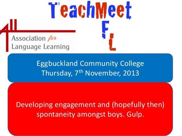 Eggbuckland Community College Thursday, 7th November, 2013  Developing engagement and (hopefully then) spontaneity amongst...