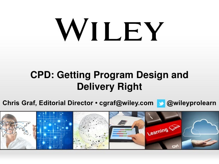 CPD: Getting Program Design and                 Delivery RightChris Graf, Editorial Director • cgraf@wiley.com   @wileypro...