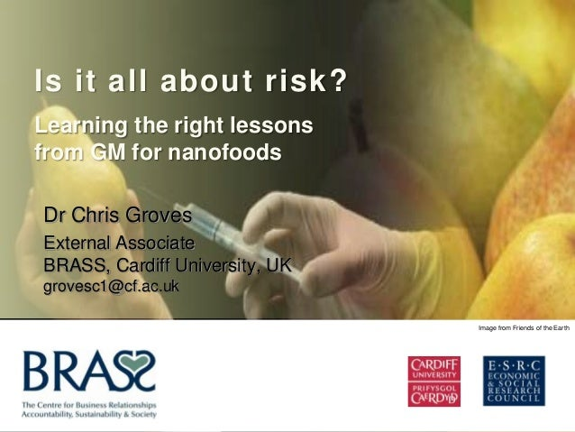 Is it all about risk?Learning the right lessonsfrom GM for nanofoodsDr Chris GrovesExternal AssociateBRASS, Cardiff Univer...