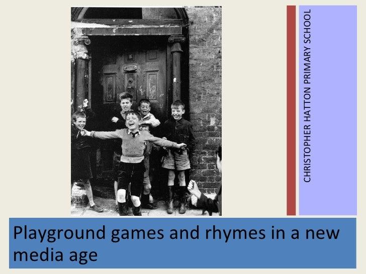 <ul><li>Playground games and rhymes in a new media age </li></ul><ul><li>CHRISTOPHER HATTON PRIMARY   SCHOOL </li></ul>