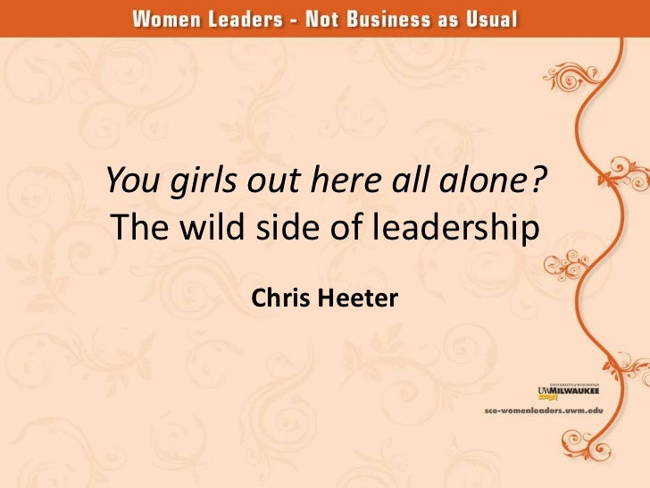 You girls out here all alone?The wild side of leadership         Chris Heeter