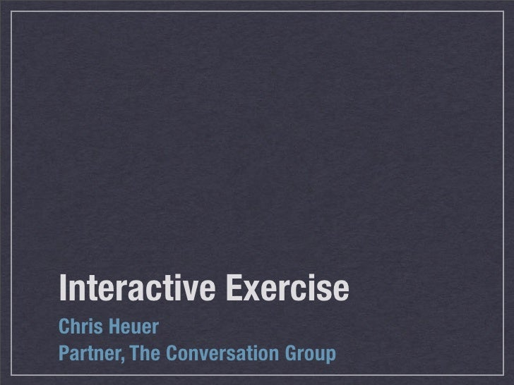 Interactive Exercise Chris Heuer Partner, The Conversation Group