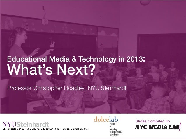 Professor Christopher Hoadley, NYU SteinhardtEducational Media & Technology in 2013:!What's Next?!Slides compiled by