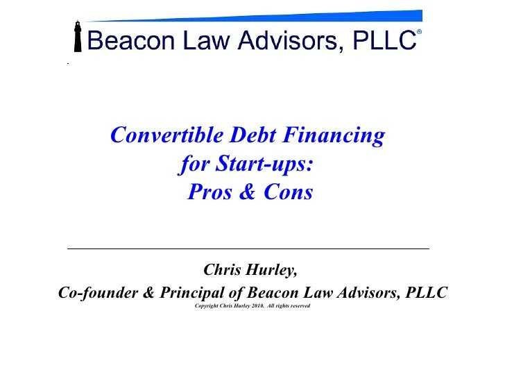 Convertible Debt Financing  for Start-ups:  Pros & Cons Chris Hurley,  Co-founder & Principal of Beacon Law Advisors, PLLC...