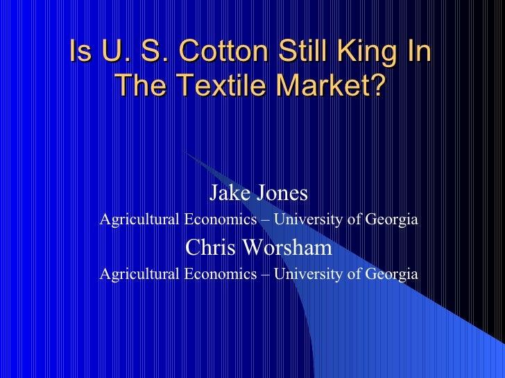 Is U. S. Cotton Still King In The Textile Market? Jake Jones Agricultural Economics – University of Georgia Chris Worsham ...
