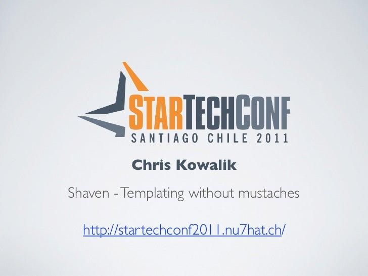 Chris KowalikShaven - Templating without mustaches  http://startechconf2011.nu7hat.ch/