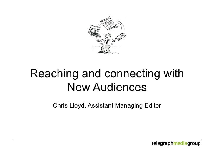 Reaching and connecting with       New Audiences     Chris Lloyd, Assistant Managing Editor
