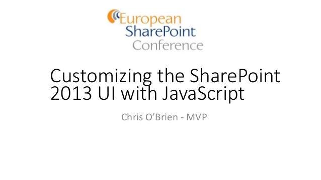 Customizing the SharePoint 2013 UI with JavaScript Chris O'Brien - MVP
