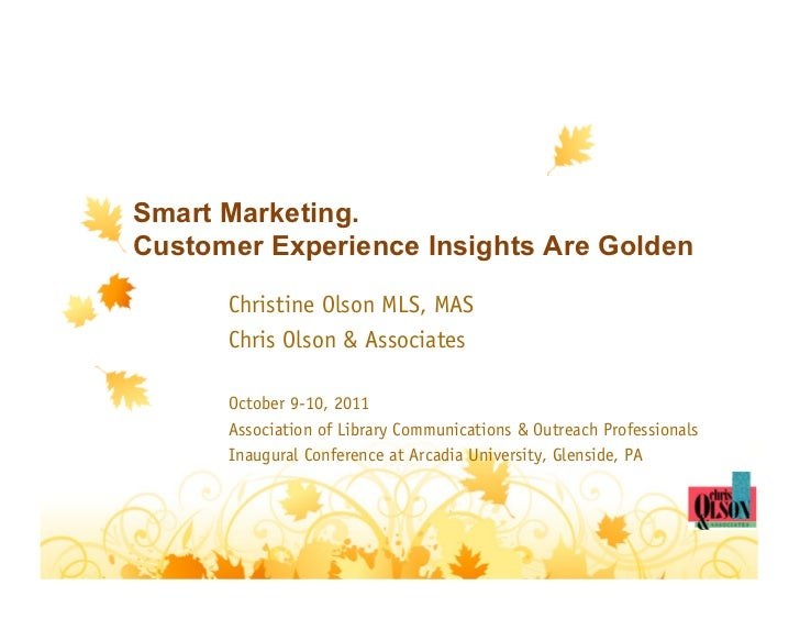 Smart Marketing.Customer Experience Insights Are Golden      Christine Olson MLS, MAS      Chris Olson & Associates      O...