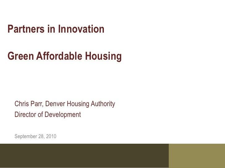 Partners in Innovation  Green Affordable Housing     Chris Parr, Denver Housing Authority  Director of Development   Septe...