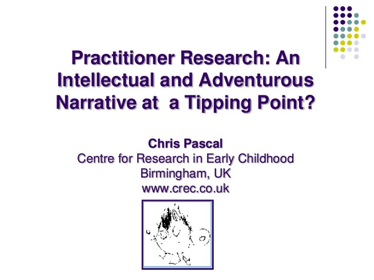 Practitioner Research: An Intellectual and Adventurous Narrative at  a Tipping Point?Chris Pascal Centre for Research in E...