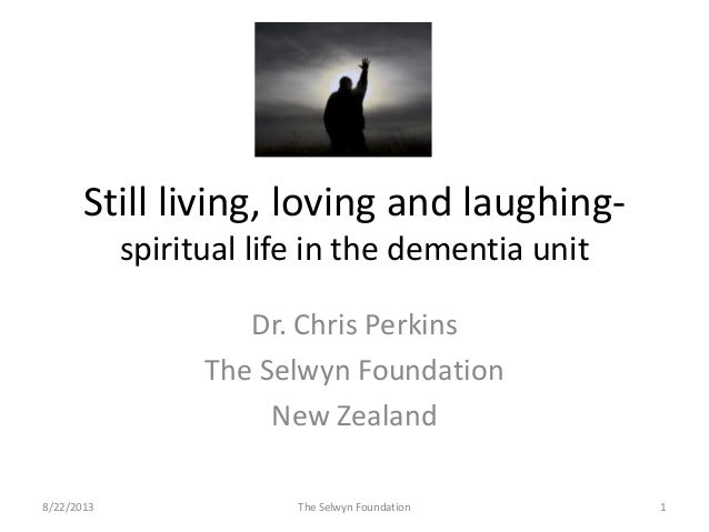 Still living, loving and laughing- spiritual life in the dementia unit Dr. Chris Perkins The Selwyn Foundation New Zealand...