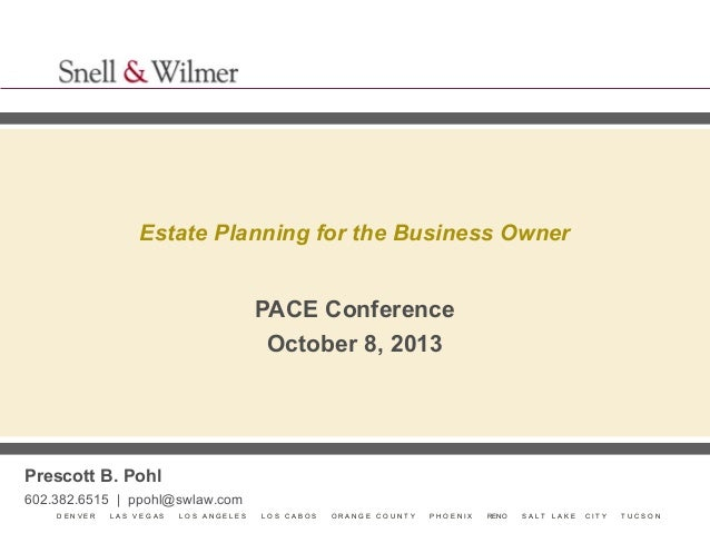 Estate Planning for the Business Owner  PACE Conference October 8, 2013  Prescott B. Pohl 602.382.6515 | ppohl@swlaw.com D...