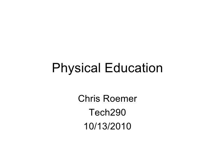 Physical Education Chris Roemer Tech290 10/13/2010