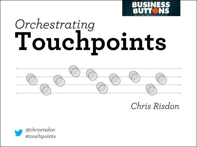 Orchestrating  Touchpoints Chris Risdon @chrisrisdon #touchpoints