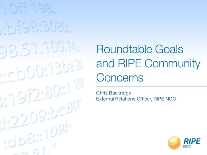 Roundtable Goalsand RIPE CommunityConcernsChris BuckridgeExternal Relations Officer, RIPE NCC