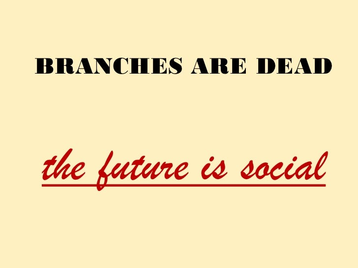 Branches are dead, the future is social