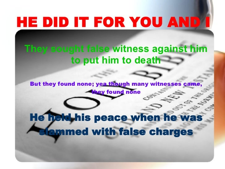 HE DID IT FOR YOU AND I They sought false witness against him to put him to death But they found none; yea though many wit...