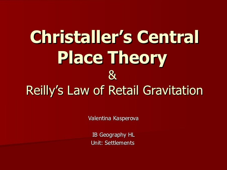 Christaller's Central Place Theory  &  Reilly's Law of Retail Gravitation Valentina Kasperova IB Geography HL Unit: Settle...